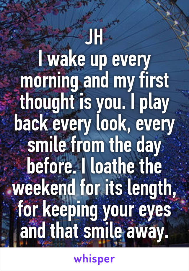 JH I wake up every morning and my first thought is you. I play back every look, every smile from the day before. I loathe the weekend for its length, for keeping your eyes and that smile away.