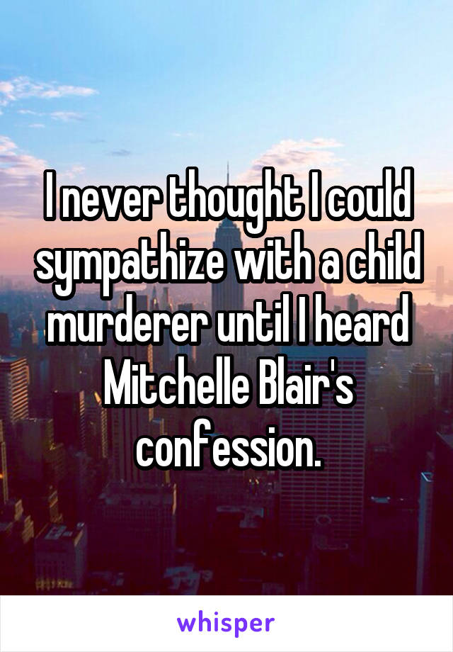 I never thought I could sympathize with a child murderer until I heard Mitchelle Blair's confession.