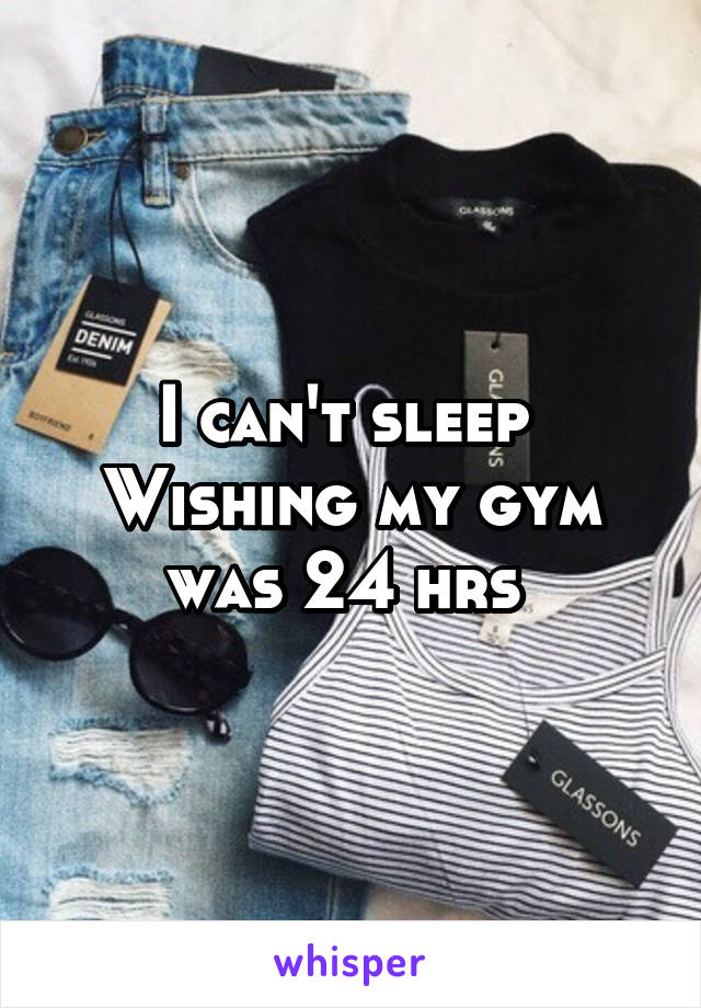 I can't sleep  Wishing my gym was 24 hrs