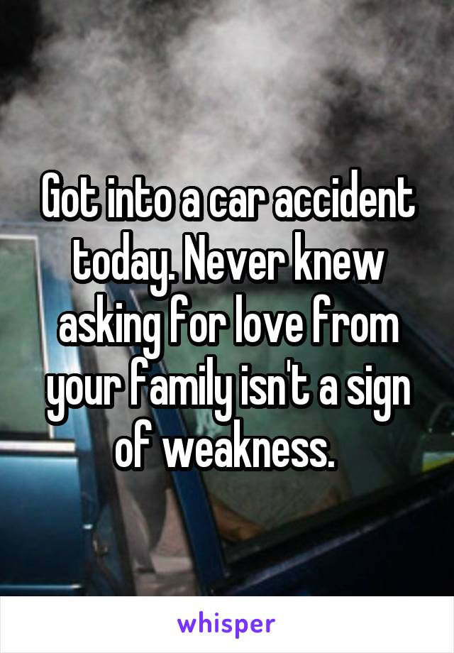 Got into a car accident today. Never knew asking for love from your family isn't a sign of weakness.
