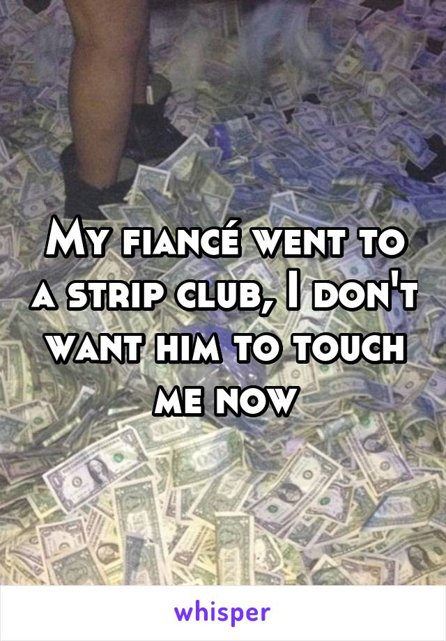 My fiancé went to a strip club, I don't want him to touch me now