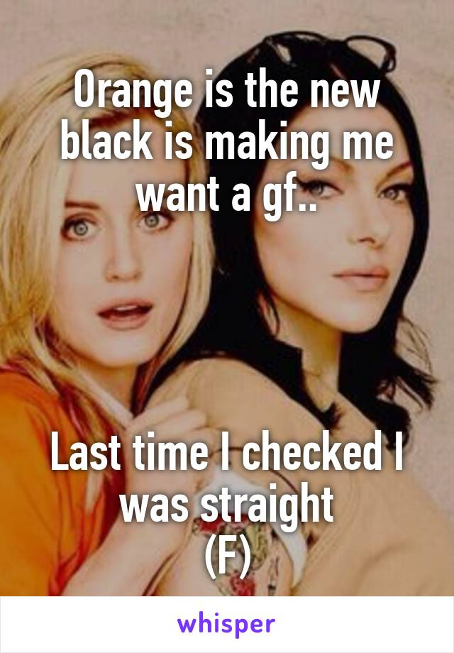 Orange is the new black is making me want a gf..     Last time I checked I was straight (F)