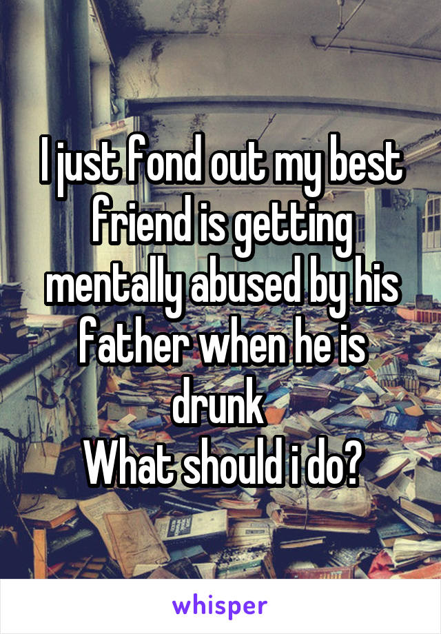 I just fond out my best friend is getting mentally abused by his father when he is drunk  What should i do?