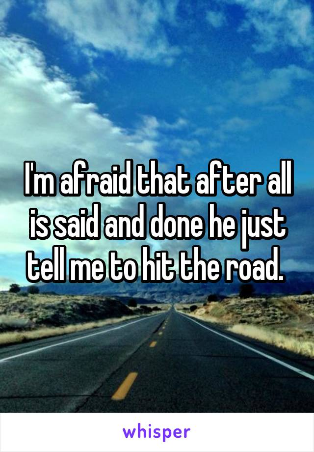 I'm afraid that after all is said and done he just tell me to hit the road.