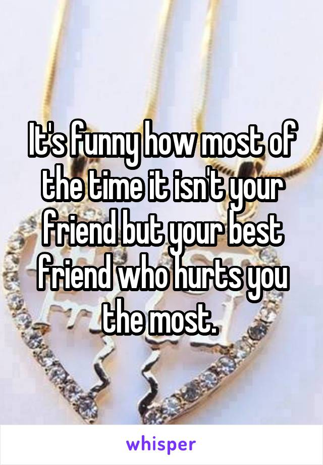 It's funny how most of the time it isn't your friend but your best friend who hurts you the most.