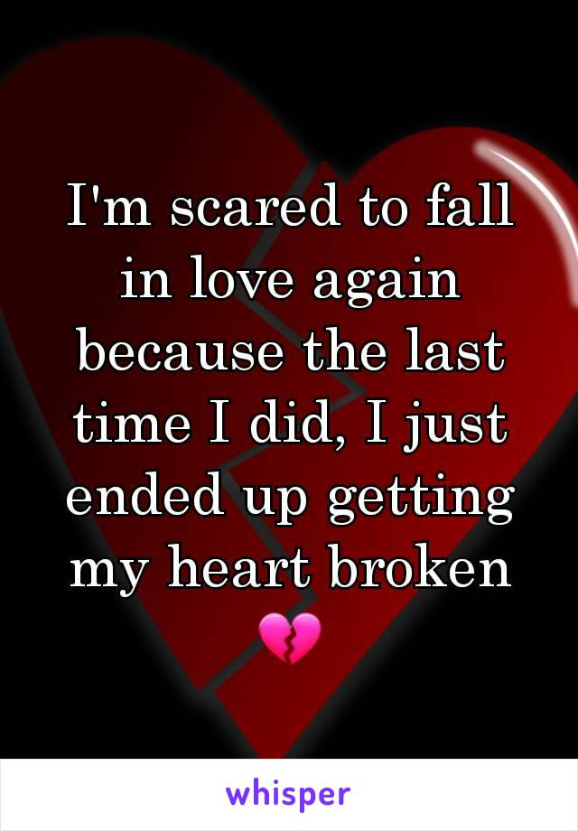 I'm scared to fall in love again because the last time I did, I just ended up getting my heart broken 💔