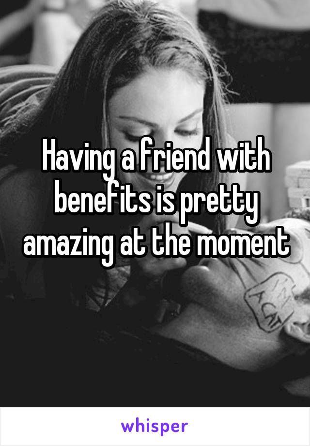 Having a friend with benefits is pretty amazing at the moment