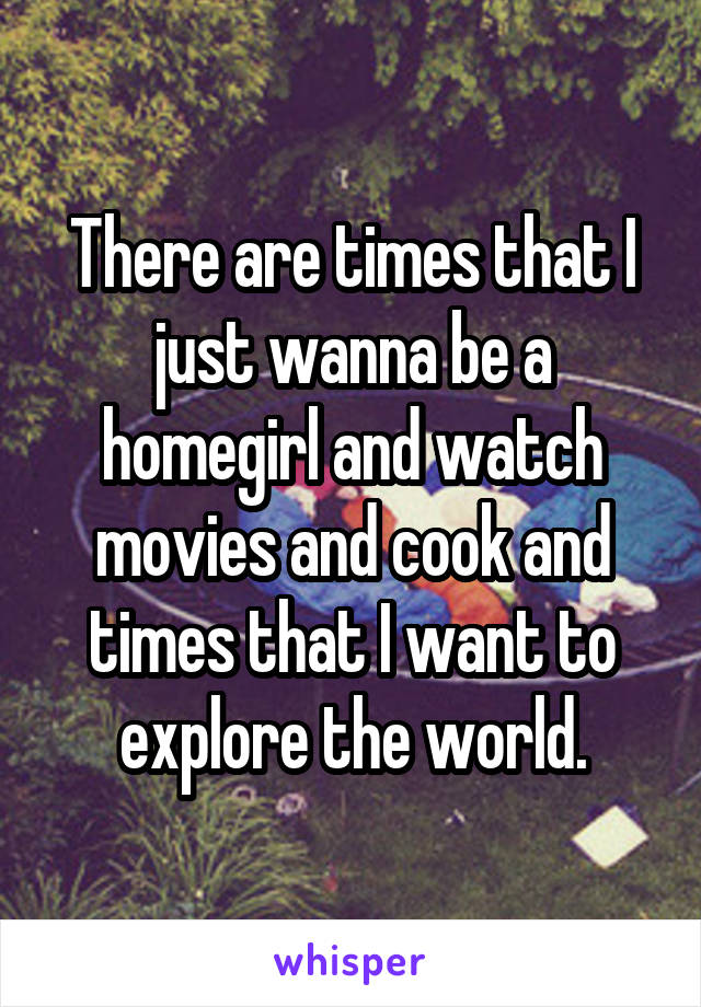 There are times that I just wanna be a homegirl and watch movies and cook and times that I want to explore the world.