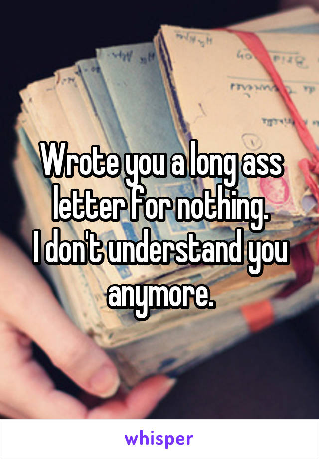 Wrote you a long ass letter for nothing. I don't understand you anymore.
