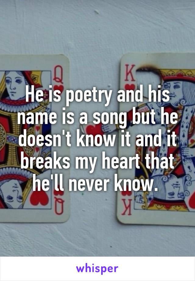 He is poetry and his name is a song but he doesn't know it and it breaks my heart that he'll never know.