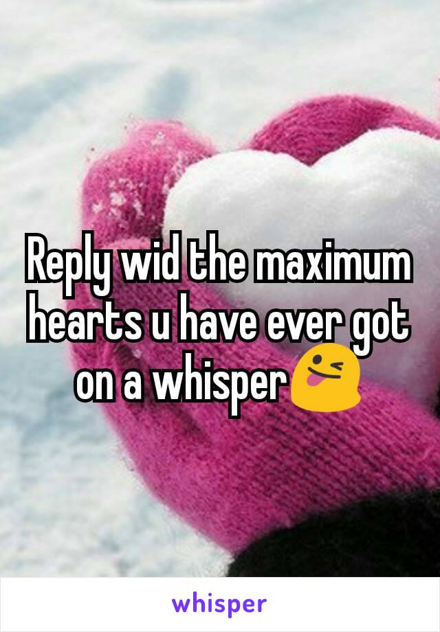 Reply wid the maximum hearts u have ever got on a whisper😜