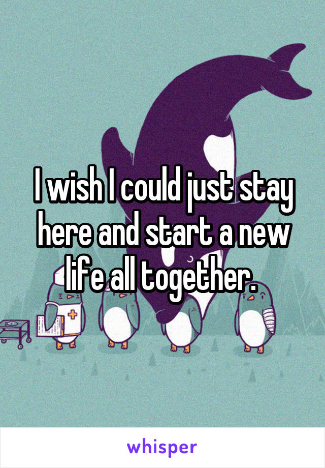 I wish I could just stay here and start a new life all together.