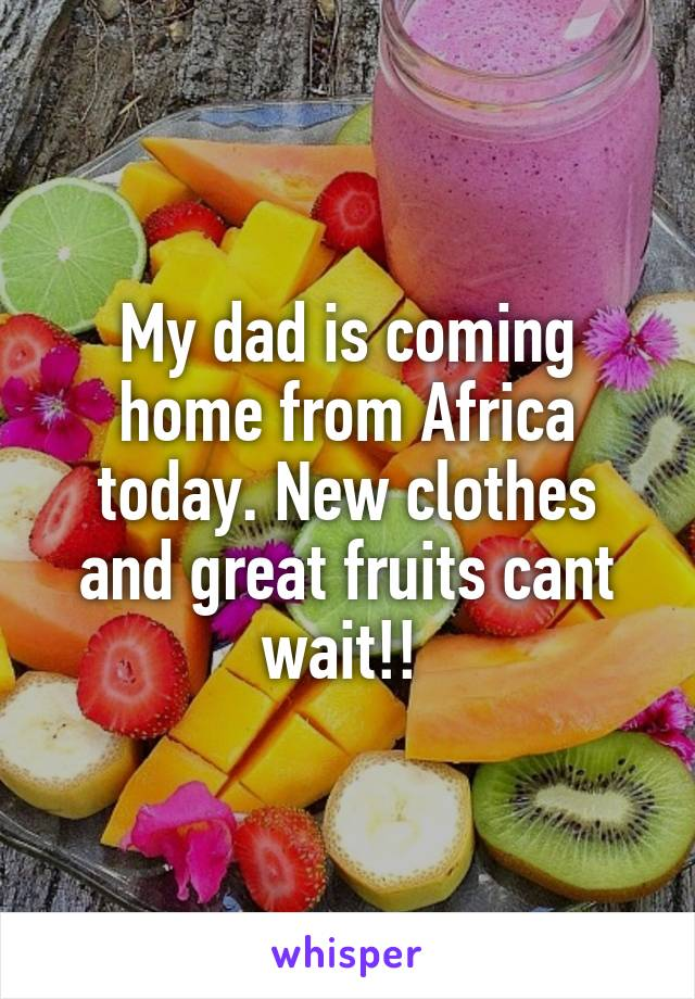 My dad is coming home from Africa today. New clothes and great fruits cant wait!!