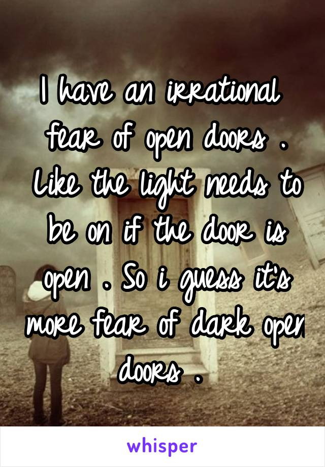 I have an irrational  fear of open doors . Like the light needs to be on if the door is open . So i guess it's more fear of dark open doors .