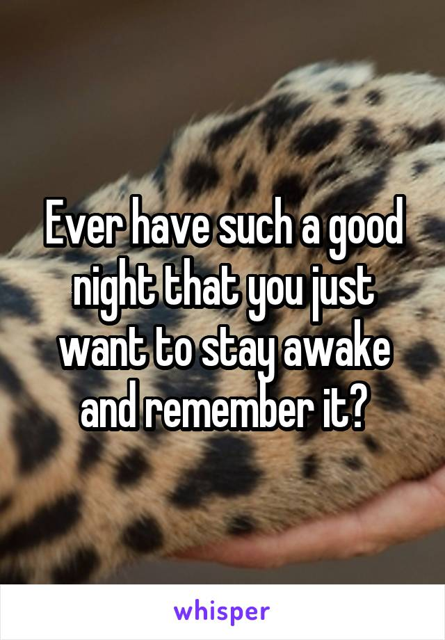 Ever have such a good night that you just want to stay awake and remember it?