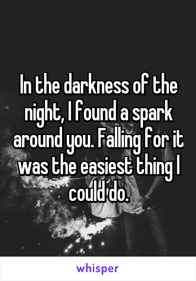 In the darkness of the night, I found a spark around you. Falling for it was the easiest thing I could do.