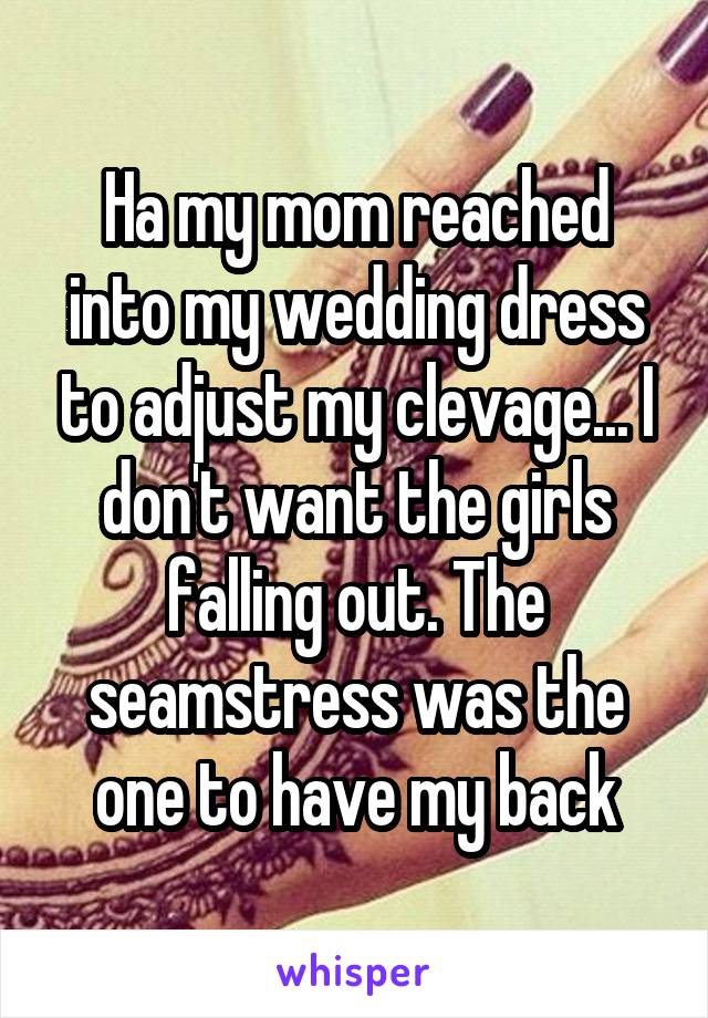 Ha my mom reached into my wedding dress to adjust my clevage... I don't want the girls falling out. The seamstress was the one to have my back
