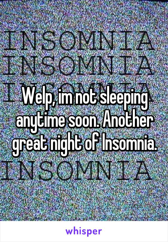 Welp, im not sleeping anytime soon. Another great night of Insomnia.