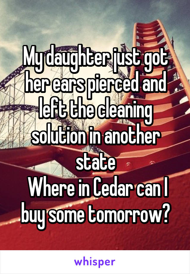 My daughter just got her ears pierced and left the cleaning solution in another state  Where in Cedar can I buy some tomorrow?
