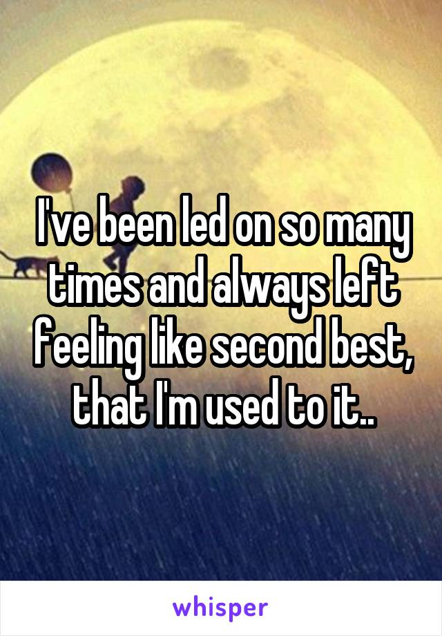 I've been led on so many times and always left feeling like second best, that I'm used to it..