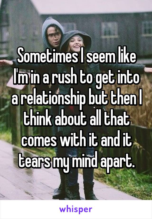 Sometimes I seem like I'm in a rush to get into a relationship but then I think about all that comes with it and it tears my mind apart.