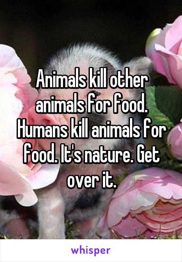 Animals kill other animals for food. Humans kill animals for food. It's nature. Get over it.