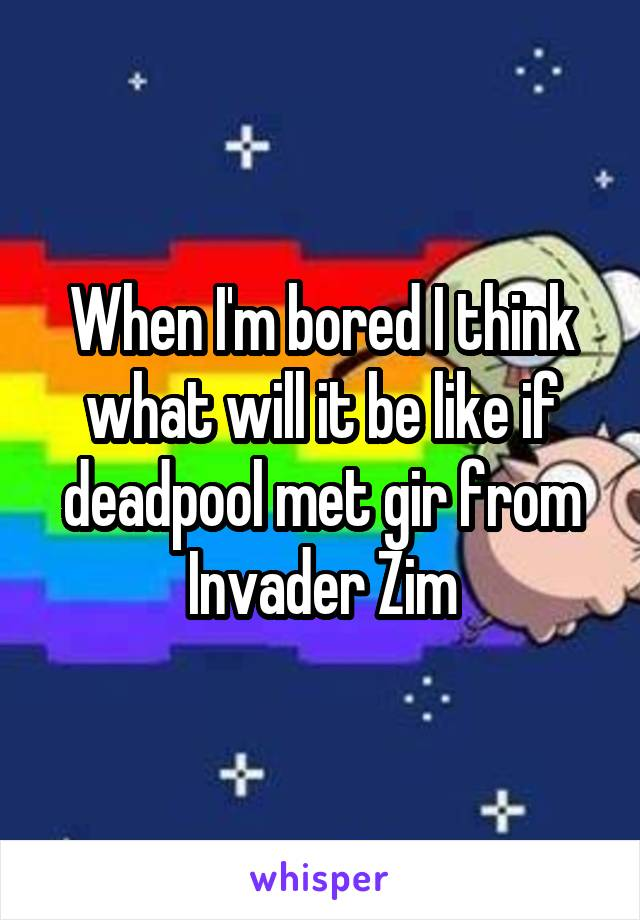 When I'm bored I think what will it be like if deadpool met gir from Invader Zim