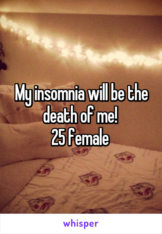 My insomnia will be the death of me!  25 female