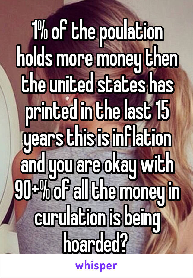 1% of the poulation holds more money then the united states has printed in the last 15 years this is inflation and you are okay with 90+% of all the money in curulation is being hoarded?