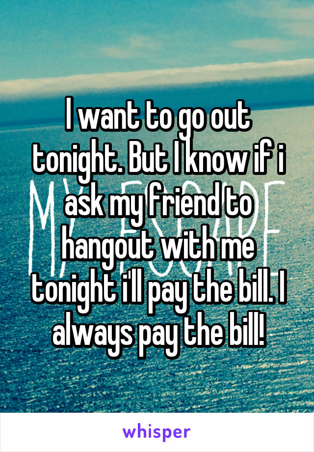 I want to go out tonight. But I know if i ask my friend to hangout with me tonight i'll pay the bill. I always pay the bill!