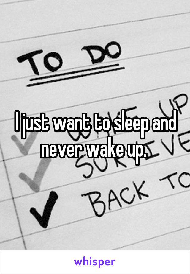 I just want to sleep and never wake up.