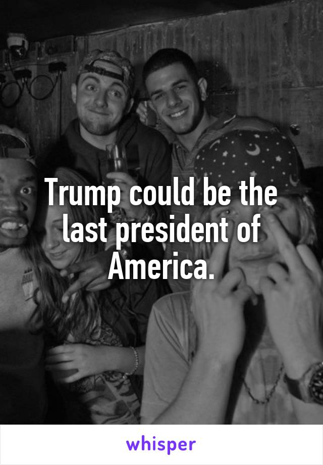 Trump could be the last president of America.