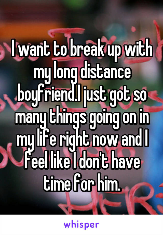 I want to break up with my long distance boyfriend.I just got so many things going on in my life right now and I feel like I don't have time for him.