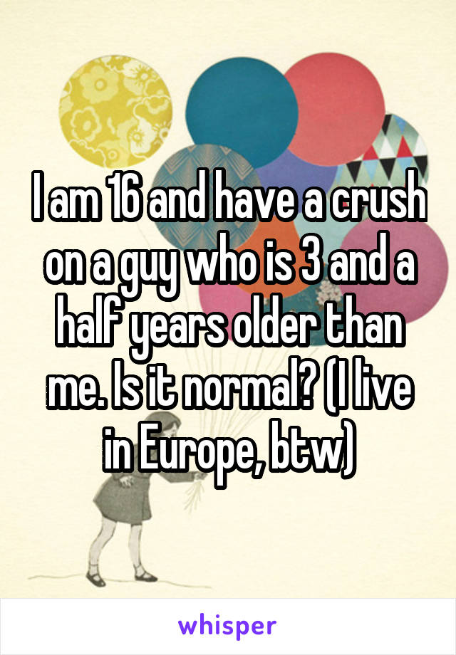 I am 16 and have a crush on a guy who is 3 and a half years older than me. Is it normal? (I live in Europe, btw)