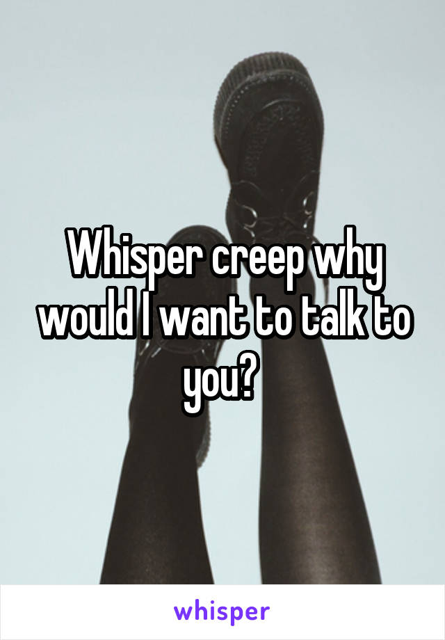 Whisper creep why would I want to talk to you?