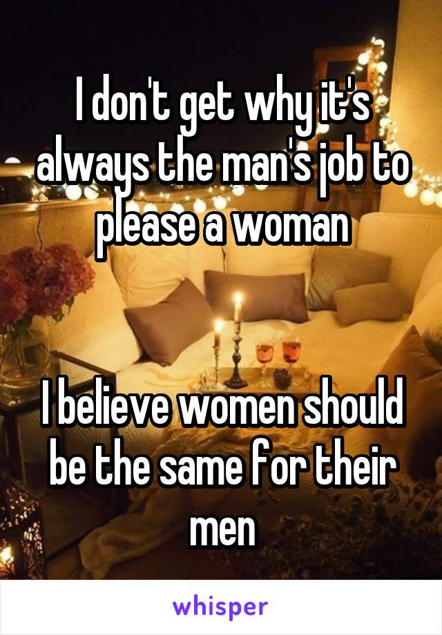 I don't get why it's always the man's job to please a woman   I believe women should be the same for their men