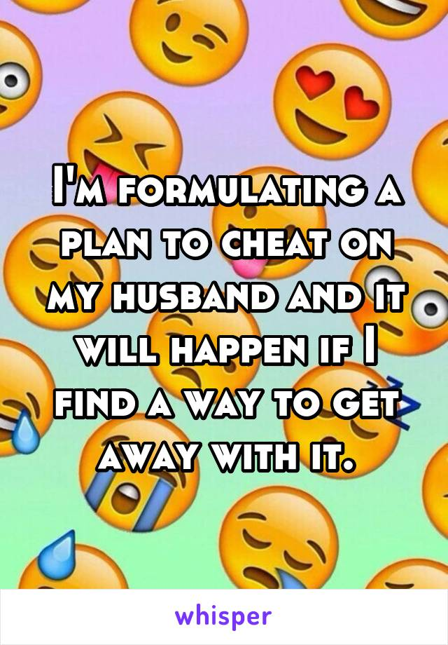 I'm formulating a plan to cheat on my husband and it will happen if I find a way to get away with it.
