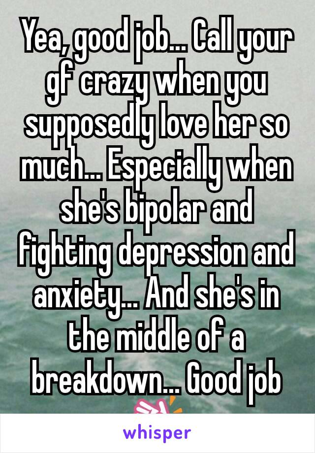 Yea, good job... Call your gf crazy when you supposedly love her so much... Especially when she's bipolar and fighting depression and anxiety... And she's in the middle of a breakdown... Good job👏