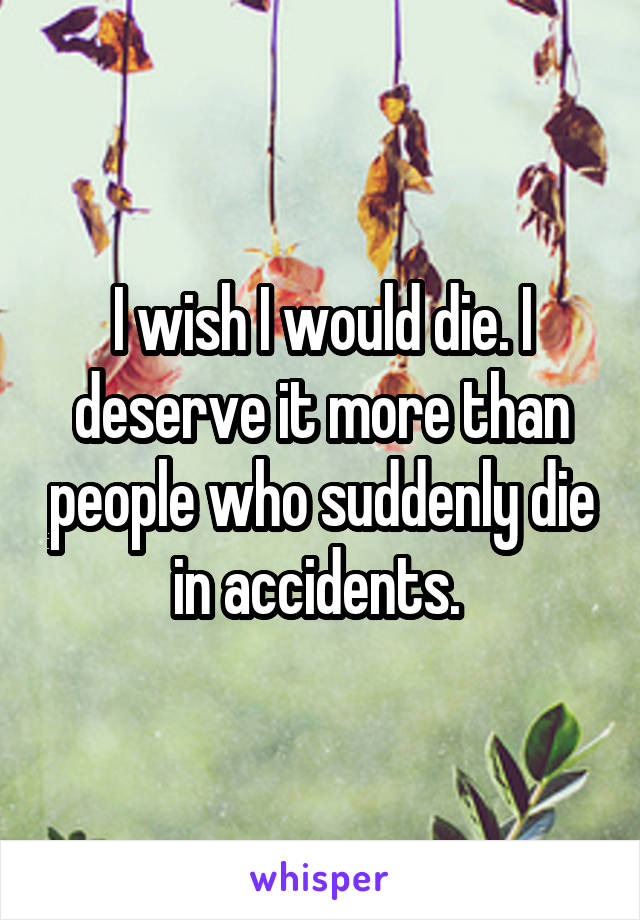 I wish I would die. I deserve it more than people who suddenly die in accidents.