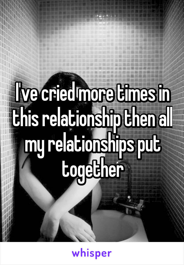 I've cried more times in this relationship then all my relationships put together