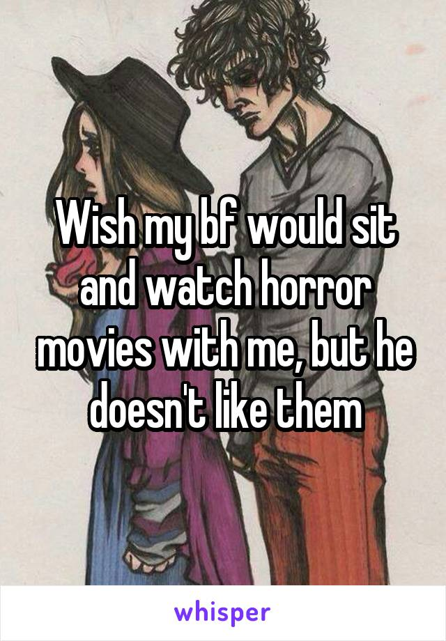 Wish my bf would sit and watch horror movies with me, but he doesn't like them