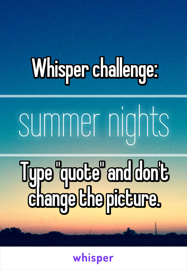 "Whisper challenge:    Type ""quote"" and don't change the picture."