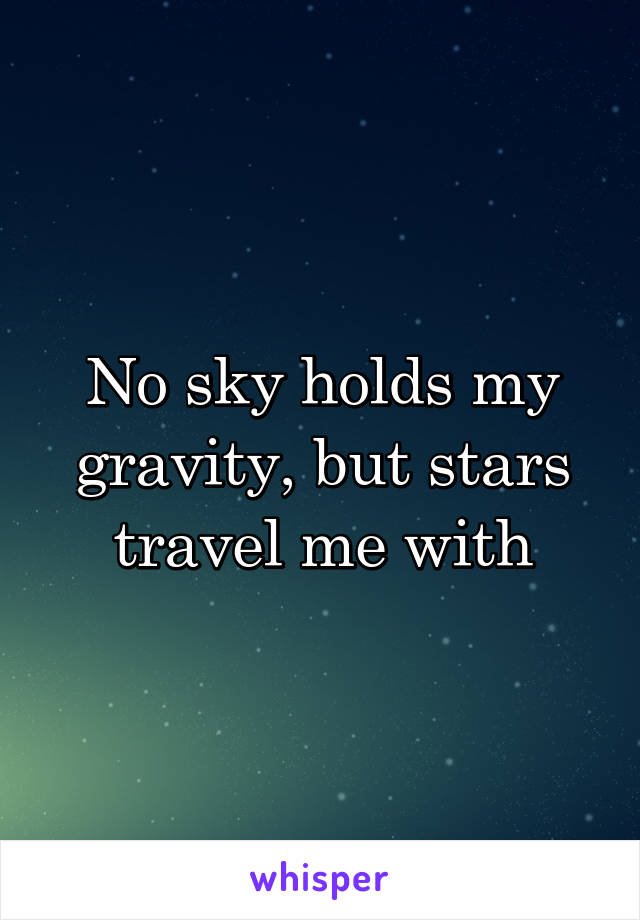 No sky holds my gravity, but stars travel me with