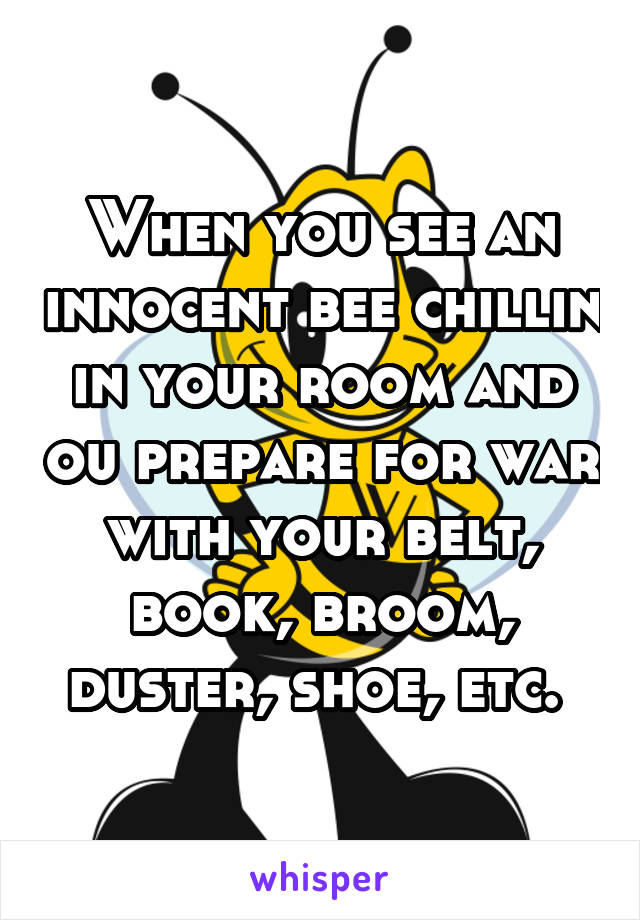 When you see an innocent bee chillin in your room and ou prepare for war with your belt, book, broom, duster, shoe, etc.