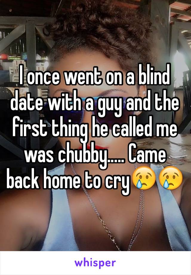 I once went on a blind date with a guy and the first thing he called me was chubby..... Came back home to cry😢😢