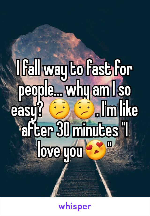 """I fall way to fast for people... why am I so easy? 😕😕. I'm like after 30 minutes """"I love you😍"""""""