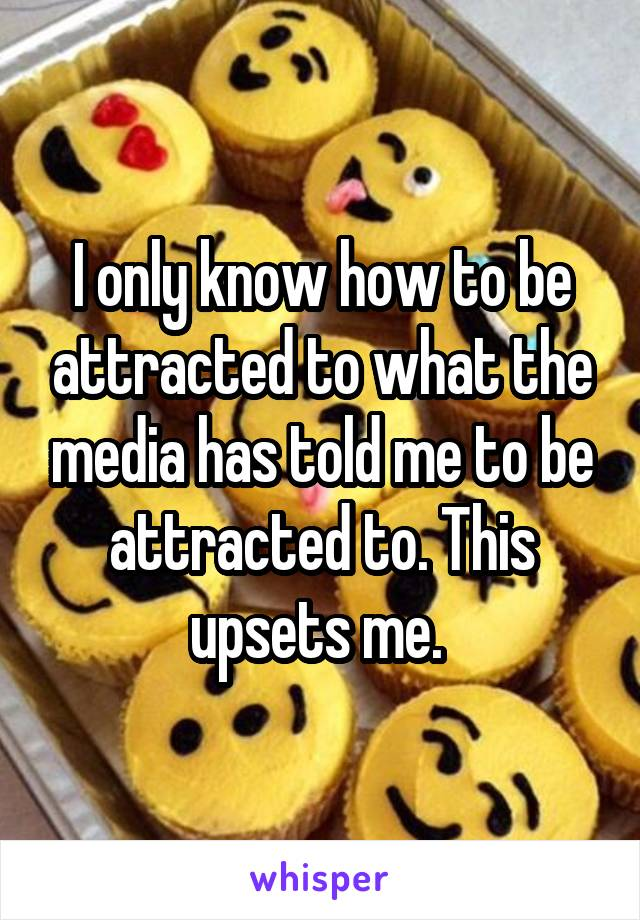 I only know how to be attracted to what the media has told me to be attracted to. This upsets me.