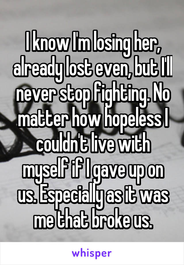 I know I'm losing her, already lost even, but I'll never stop fighting. No matter how hopeless I couldn't live with myself if I gave up on us. Especially as it was me that broke us.