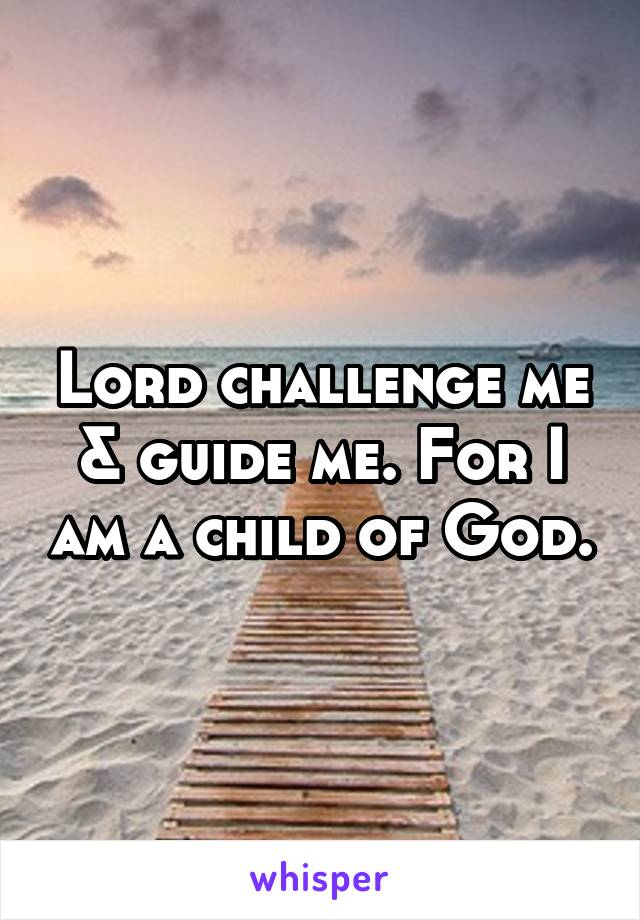 Lord challenge me & guide me. For I am a child of God.