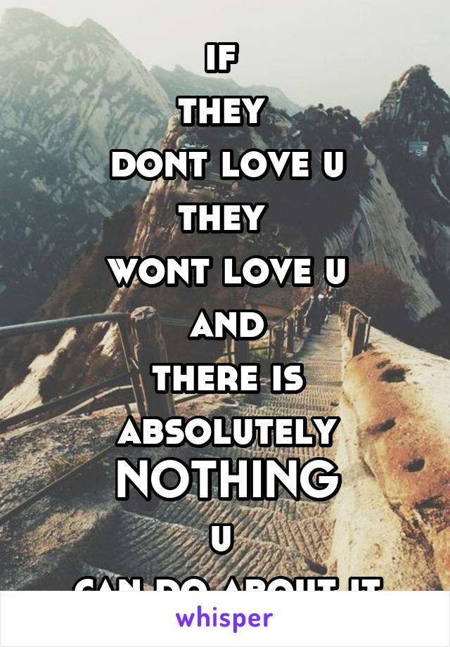 if  they  dont love u they  wont love u and there is absolutely NOTHING u  can do about it